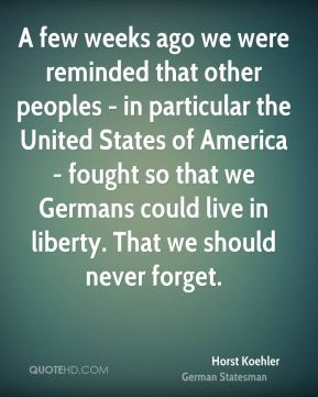 Horst Koehler - A few weeks ago we were reminded that other peoples - in particular the United States of America - fought so that we Germans could live in liberty. That we should never forget.