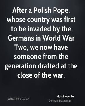 Horst Koehler - After a Polish Pope, whose country was first to be invaded by the Germans in World War Two, we now have someone from the generation drafted at the close of the war.