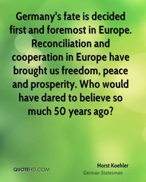 Horst Koehler - Germany's fate is decided first and foremost in Europe. Reconciliation and cooperation in Europe have brought us freedom, peace and prosperity. Who would have dared to believe so much 50 years ago?