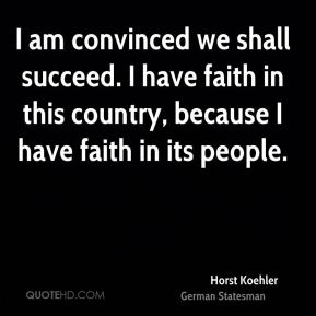 Horst Koehler - I am convinced we shall succeed. I have faith in this country, because I have faith in its people.