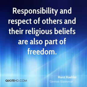 Horst Koehler - Responsibility and respect of others and their religious beliefs are also part of freedom.