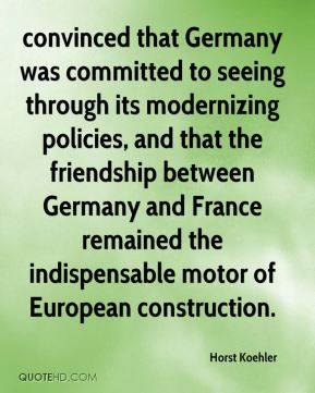 Horst Koehler - convinced that Germany was committed to seeing through its modernizing policies, and that the friendship between Germany and France remained the indispensable motor of European construction.