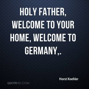 Horst Koehler - Holy Father, welcome to your home, welcome to Germany.