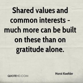 Horst Koehler - Shared values and common interests - much more can be built on these than on gratitude alone.