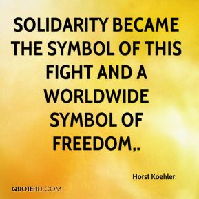 Horst Koehler - Solidarity became the symbol of this fight and a worldwide symbol of freedom.