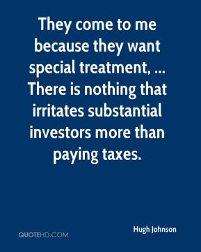 Hugh Johnson - They come to me because they want special treatment, ... There is nothing that irritates substantial investors more than paying taxes.