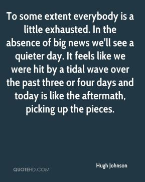 Hugh Johnson - To some extent everybody is a little exhausted. In the absence of big news we'll see a quieter day. It feels like we were hit by a tidal wave over the past three or four days and today is like the aftermath, picking up the pieces.