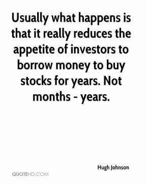 Hugh Johnson - Usually what happens is that it really reduces the appetite of investors to borrow money to buy stocks for years. Not months - years.