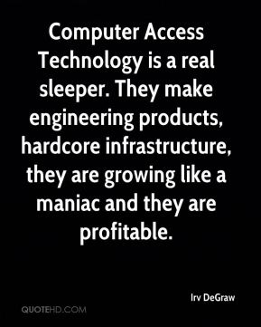 Computer Access Technology is a real sleeper. They make engineering products, hardcore infrastructure, they are growing like a maniac and they are profitable.