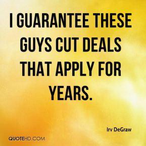 Irv DeGraw - I guarantee these guys cut deals that apply for years.