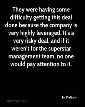 Irv DeGraw - They were having some difficulty getting this deal done because the company is very highly leveraged. It's a very risky deal, and if it weren't for the superstar management team, no one would pay attention to it.