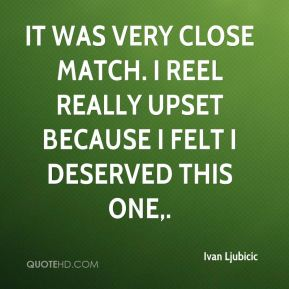 Ivan Ljubicic - It was very close match. I reel really upset because I felt I deserved this one.