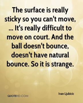 The surface is really sticky so you can't move, ... It's really difficult to move on court. And the ball doesn't bounce, doesn't have natural bounce. So it is strange.