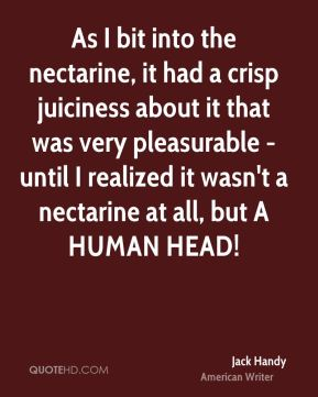 Jack Handy - As I bit into the nectarine, it had a crisp juiciness about it that was very pleasurable - until I realized it wasn't a nectarine at all, but A HUMAN HEAD!