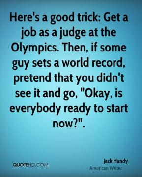 """Jack Handy - Here's a good trick: Get a job as a judge at the Olympics. Then, if some guy sets a world record, pretend that you didn't see it and go, """"Okay, is everybody ready to start now?""""."""