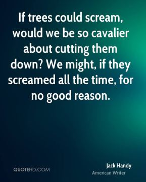 Jack Handy - If trees could scream, would we be so cavalier about cutting them down? We might, if they screamed all the time, for no good reason.