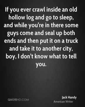 Jack Handy - If you ever crawl inside an old hollow log and go to sleep, and while you're in there some guys come and seal up both ends and then put it on a truck and take it to another city, boy, I don't know what to tell you.