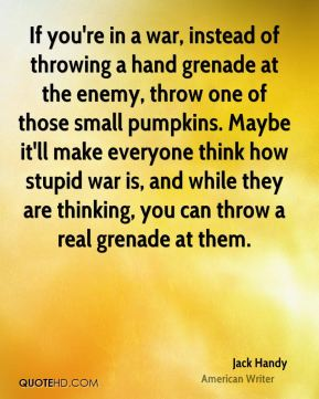 Jack Handy - If you're in a war, instead of throwing a hand grenade at the enemy, throw one of those small pumpkins. Maybe it'll make everyone think how stupid war is, and while they are thinking, you can throw a real grenade at them.