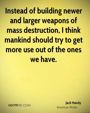 Jack Handy - Instead of building newer and larger weapons of mass destruction, I think mankind should try to get more use out of the ones we have.