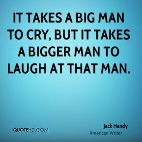 Jack Handy - It takes a big man to cry, but it takes a bigger man to laugh at that man.