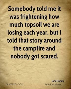 Jack Handy - Somebody told me it was frightening how much topsoil we are losing each year, but I told that story around the campfire and nobody got scared.