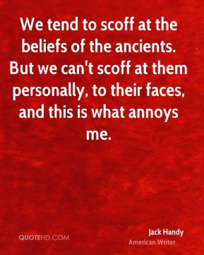 Jack Handy - We tend to scoff at the beliefs of the ancients. But we can't scoff at them personally, to their faces, and this is what annoys me.