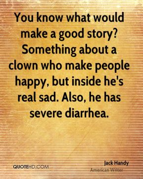 Jack Handy - You know what would make a good story? Something about a clown who make people happy, but inside he's real sad. Also, he has severe diarrhea.
