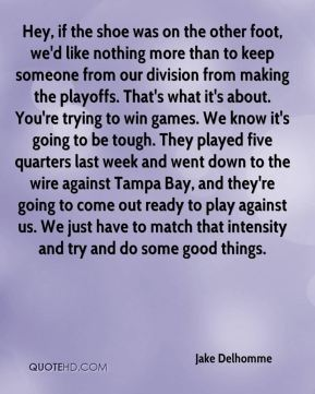 Jake Delhomme - Hey, if the shoe was on the other foot, we'd like nothing more than to keep someone from our division from making the playoffs. That's what it's about. You're trying to win games. We know it's going to be tough. They played five quarters last week and went down to the wire against Tampa Bay, and they're going to come out ready to play against us. We just have to match that intensity and try and do some good things.