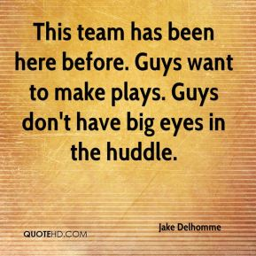 Jake Delhomme - This team has been here before. Guys want to make plays. Guys don't have big eyes in the huddle.