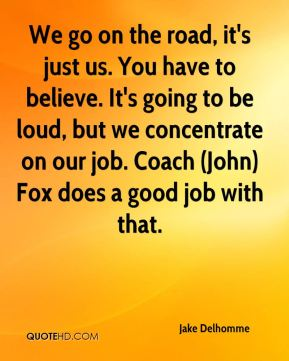 Jake Delhomme - We go on the road, it's just us. You have to believe. It's going to be loud, but we concentrate on our job. Coach (John) Fox does a good job with that.