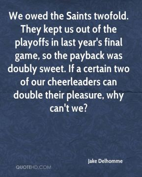 Jake Delhomme - We owed the Saints twofold. They kept us out of the playoffs in last year's final game, so the payback was doubly sweet. If a certain two of our cheerleaders can double their pleasure, why can't we?