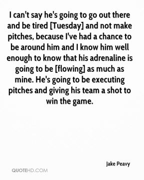 Jake Peavy - I can't say he's going to go out there and be tired [Tuesday] and not make pitches, because I've had a chance to be around him and I know him well enough to know that his adrenaline is going to be [flowing] as much as mine. He's going to be executing pitches and giving his team a shot to win the game.