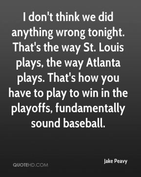 Jake Peavy - I don't think we did anything wrong tonight. That's the way St. Louis plays, the way Atlanta plays. That's how you have to play to win in the playoffs, fundamentally sound baseball.