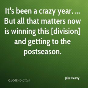 Jake Peavy - It's been a crazy year, ... But all that matters now is winning this [division] and getting to the postseason.