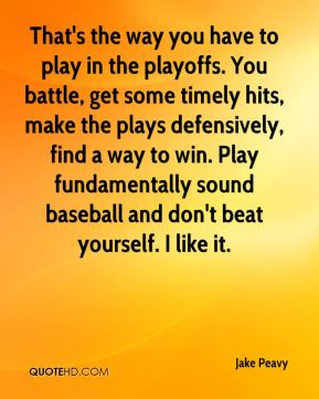 Jake Peavy - That's the way you have to play in the playoffs. You battle, get some timely hits, make the plays defensively, find a way to win. Play fundamentally sound baseball and don't beat yourself. I like it.