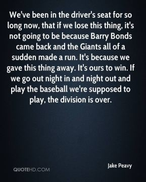 Jake Peavy - We've been in the driver's seat for so long now, that if we lose this thing, it's not going to be because Barry Bonds came back and the Giants all of a sudden made a run. It's because we gave this thing away. It's ours to win. If we go out night in and night out and play the baseball we're supposed to play, the division is over.