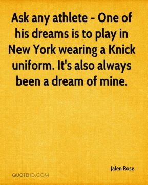 Ask any athlete - One of his dreams is to play in New York wearing a Knick uniform. It's also always been a dream of mine.