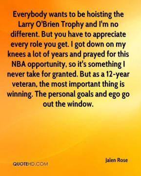 Jalen Rose - Everybody wants to be hoisting the Larry O'Brien Trophy and I'm no different. But you have to appreciate every role you get. I got down on my knees a lot of years and prayed for this NBA opportunity, so it's something I never take for granted. But as a 12-year veteran, the most important thing is winning. The personal goals and ego go out the window.