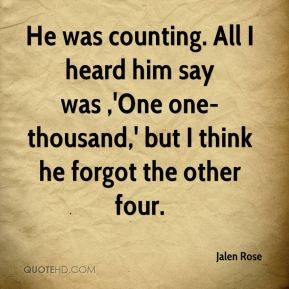 Jalen Rose - He was counting. All I heard him say was ,'One one-thousand,' but I think he forgot the other four.