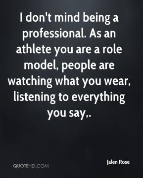 I don't mind being a professional. As an athlete you are a role model, people are watching what you wear, listening to everything you say.