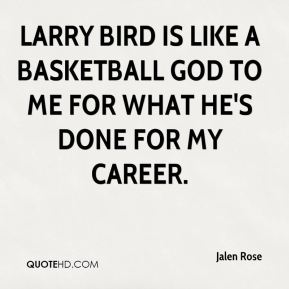 Jalen Rose - Larry Bird is like a basketball god to me for what he's done for my career.
