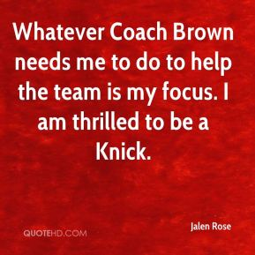 Jalen Rose - Whatever Coach Brown needs me to do to help the team is my focus. I am thrilled to be a Knick.