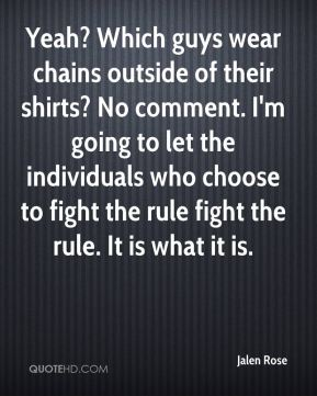Jalen Rose - Yeah? Which guys wear chains outside of their shirts? No comment. I'm going to let the individuals who choose to fight the rule fight the rule. It is what it is.