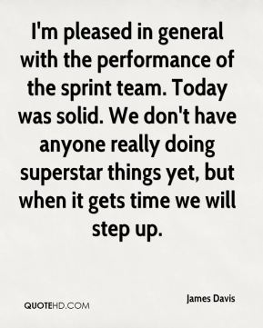 James Davis - I'm pleased in general with the performance of the sprint team. Today was solid. We don't have anyone really doing superstar things yet, but when it gets time we will step up.