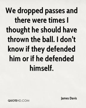 We dropped passes and there were times I thought he should have thrown the ball. I don't know if they defended him or if he defended himself.
