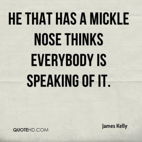 He that has a mickle nose thinks everybody is speaking of it.