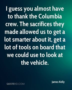 James Kelly - I guess you almost have to thank the Columbia crew. The sacrifices they made allowed us to get a lot smarter about it, get a lot of tools on board that we could use to look at the vehicle.