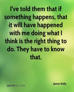 I've told them that if something happens, that it will have happened with me doing what I think is the right thing to do. They have to know that.
