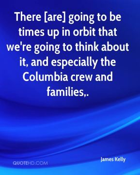 James Kelly - There [are] going to be times up in orbit that we're going to think about it, and especially the Columbia crew and families.