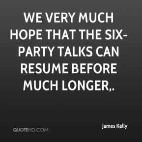 We very much hope that the six-party talks can resume before much longer.